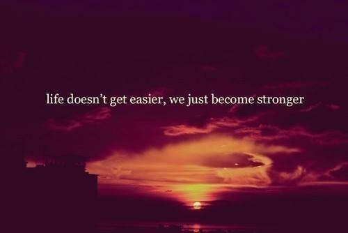 Life doesn't get easier, were just getting stronger